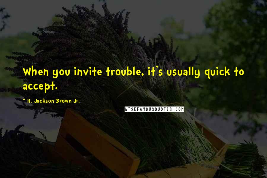 H. Jackson Brown Jr. Quotes: When you invite trouble, it's usually quick to accept.