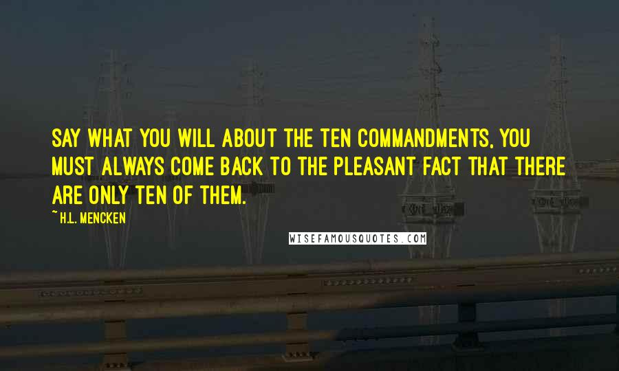 H.L. Mencken Quotes: Say what you will about the Ten Commandments, you must always come back to the pleasant fact that there are only ten of them.