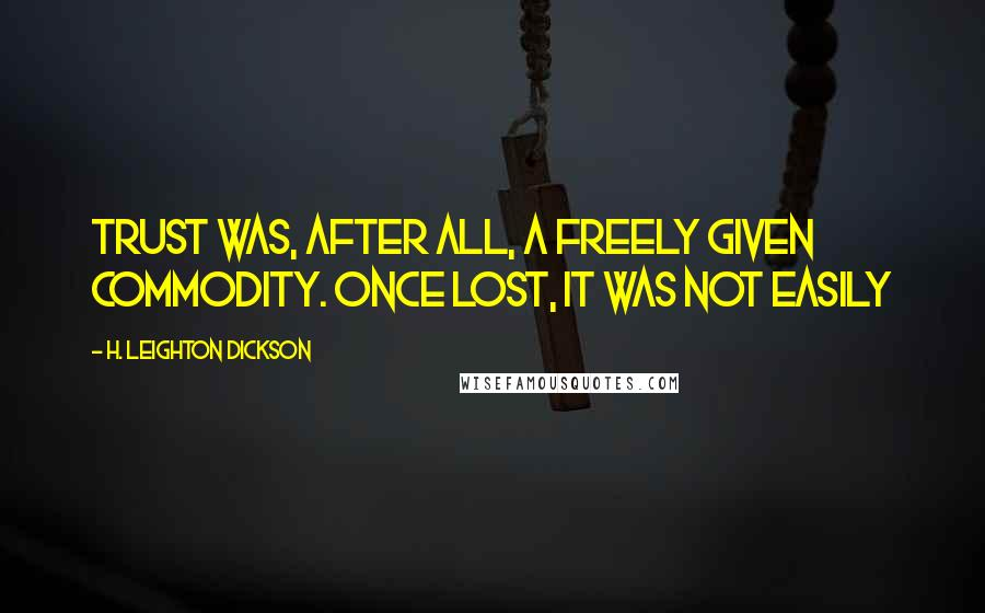 H. Leighton Dickson Quotes: Trust was, after all, a freely given commodity. Once lost, it was not easily