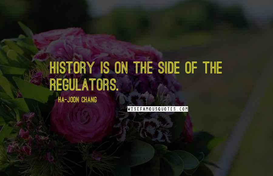 Ha-Joon Chang Quotes: History is on the side of the regulators.