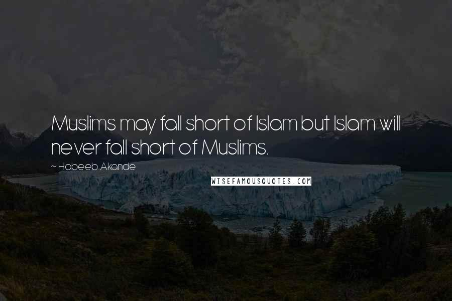 Habeeb Akande Quotes: Muslims may fall short of Islam but Islam will never fall short of Muslims.