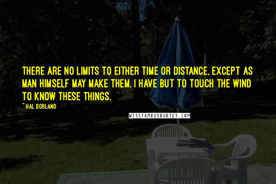 Hal Borland Quotes: There are no limits to either time or distance, except as man himself may make them. I have but to touch the wind to know these things.