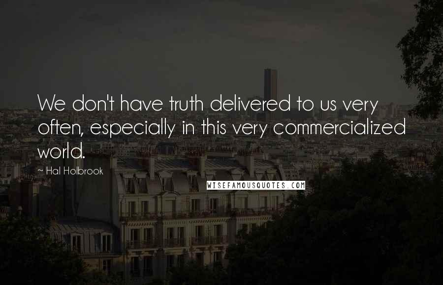 Hal Holbrook Quotes: We don't have truth delivered to us very often, especially in this very commercialized world.
