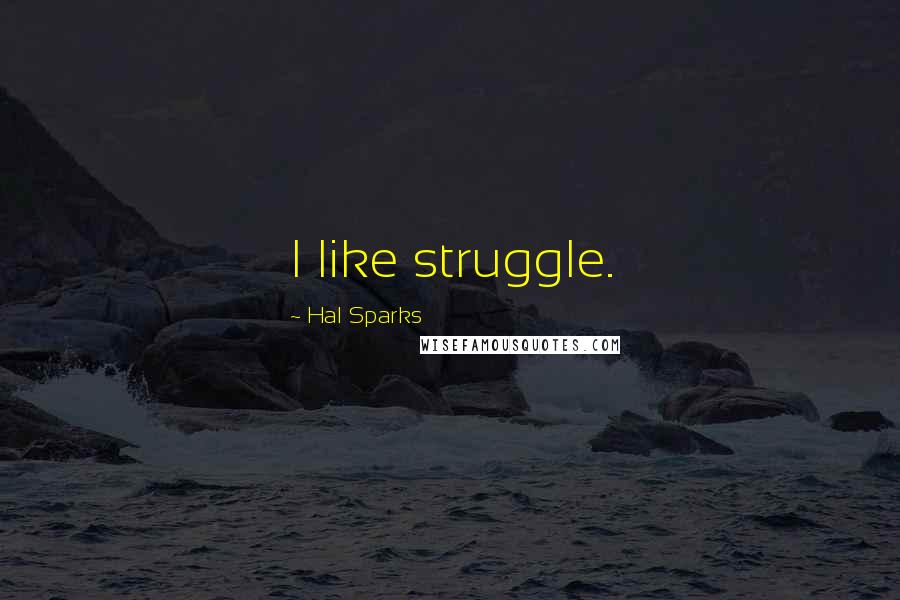 Hal Sparks Quotes: I like struggle.