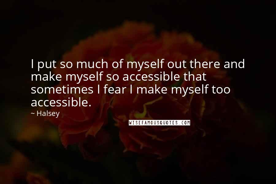 Halsey Quotes: I put so much of myself out there and make myself so accessible that sometimes I fear I make myself too accessible.
