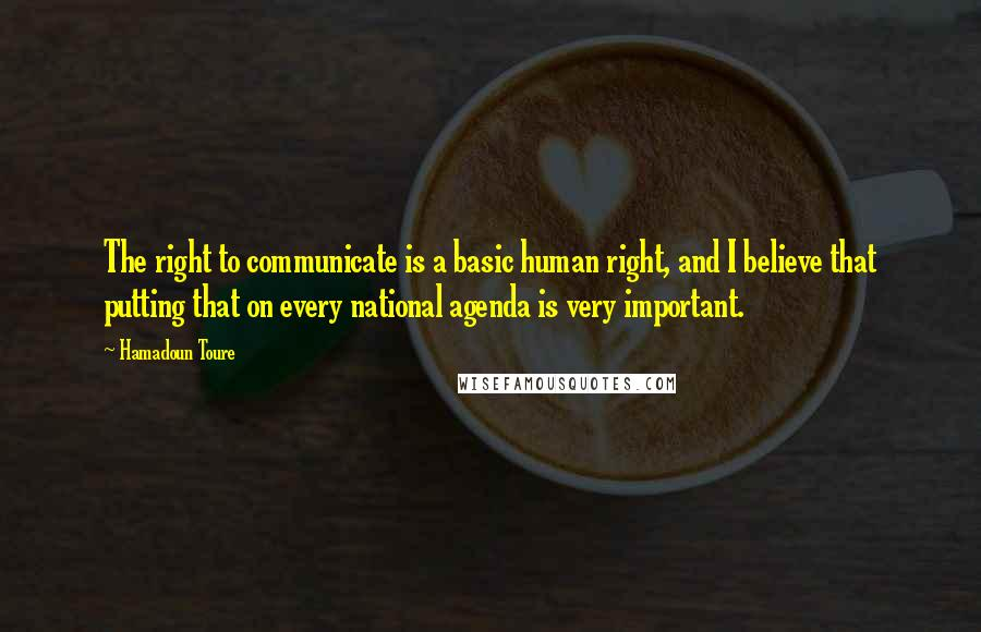 Hamadoun Toure Quotes: The right to communicate is a basic human right, and I believe that putting that on every national agenda is very important.