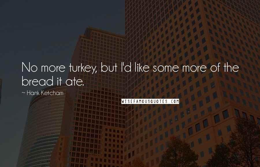 Hank Ketcham Quotes: No more turkey, but I'd like some more of the bread it ate.