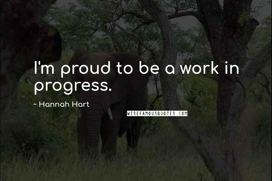 Hannah Hart Quotes: I'm proud to be a work in progress.