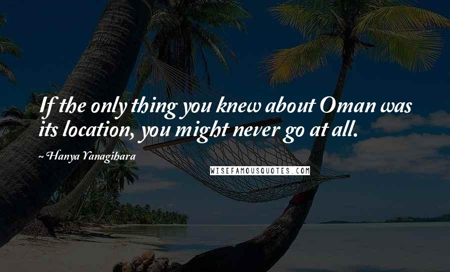 Hanya Yanagihara Quotes: If the only thing you knew about Oman was its location, you might never go at all.