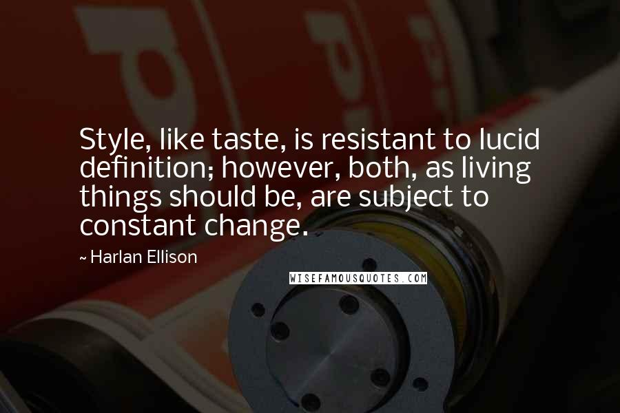 Harlan Ellison Quotes: Style, like taste, is resistant to lucid definition; however, both, as living things should be, are subject to constant change.