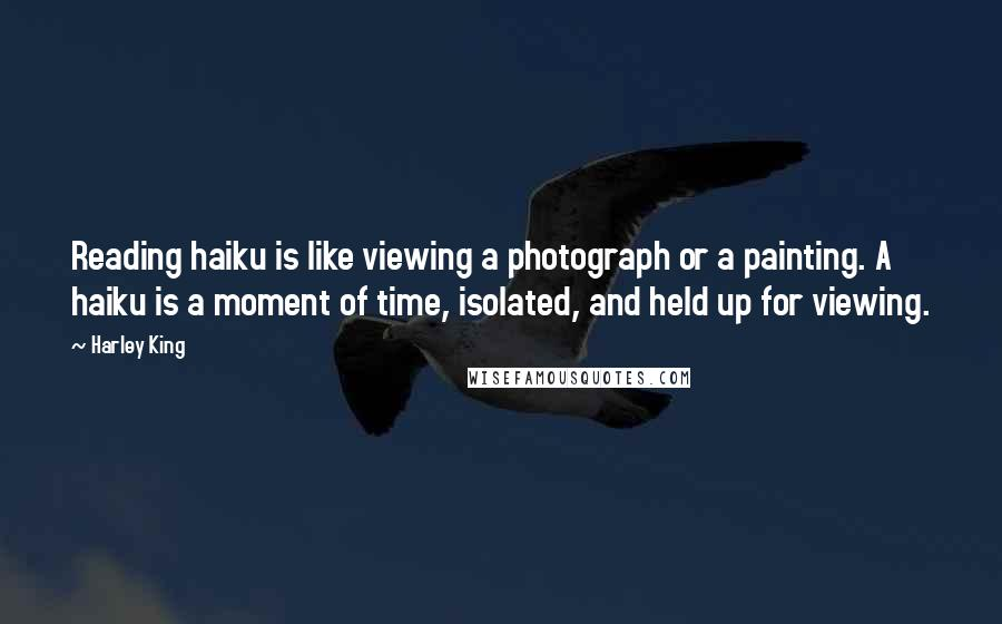 Harley King Quotes: Reading haiku is like viewing a photograph or a painting. A haiku is a moment of time, isolated, and held up for viewing.