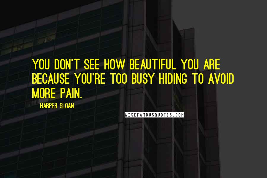 Harper Sloan Quotes: You don't see how beautiful you are because you're too busy hiding to avoid more pain.