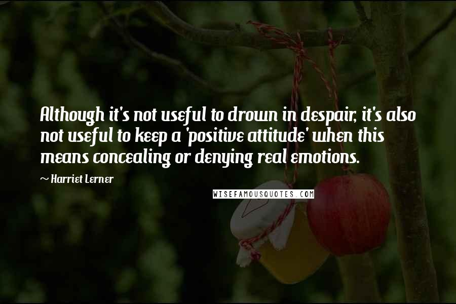 Harriet Lerner Quotes: Although it's not useful to drown in despair, it's also not useful to keep a 'positive attitude' when this means concealing or denying real emotions.