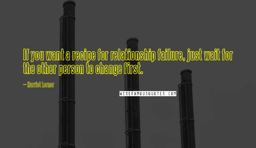 Harriet Lerner Quotes: If you want a recipe for relationship failure, just wait for the other person to change first.