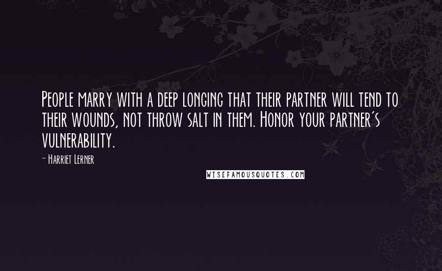 Harriet Lerner Quotes: People marry with a deep longing that their partner will tend to their wounds, not throw salt in them. Honor your partner's vulnerability.