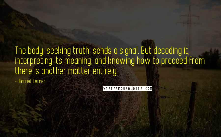 Harriet Lerner Quotes: The body, seeking truth, sends a signal. But decoding it, interpreting its meaning, and knowing how to proceed from there is another matter entirely.