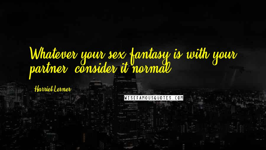 Harriet Lerner Quotes: Whatever your sex fantasy is with your partner, consider it normal.