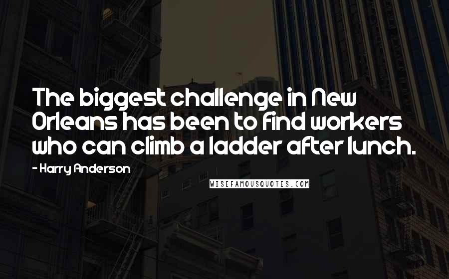 Harry Anderson Quotes: The biggest challenge in New Orleans has been to find workers who can climb a ladder after lunch.