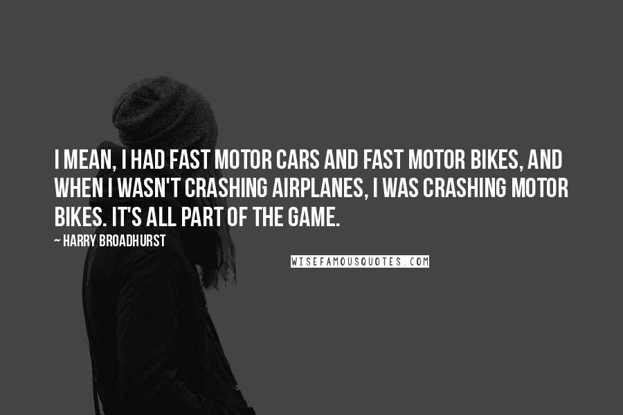Harry Broadhurst Quotes: I mean, I had fast motor cars and fast motor bikes, and when I wasn't crashing airplanes, I was crashing motor bikes. It's all part of the game.