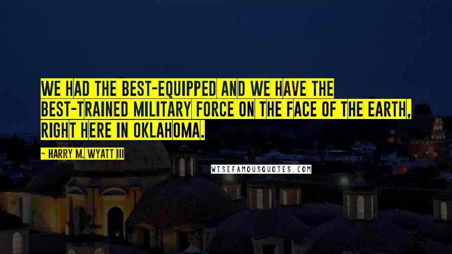 Harry M. Wyatt III Quotes: We had the best-equipped and we have the best-trained military force on the face of the earth, right here in Oklahoma.