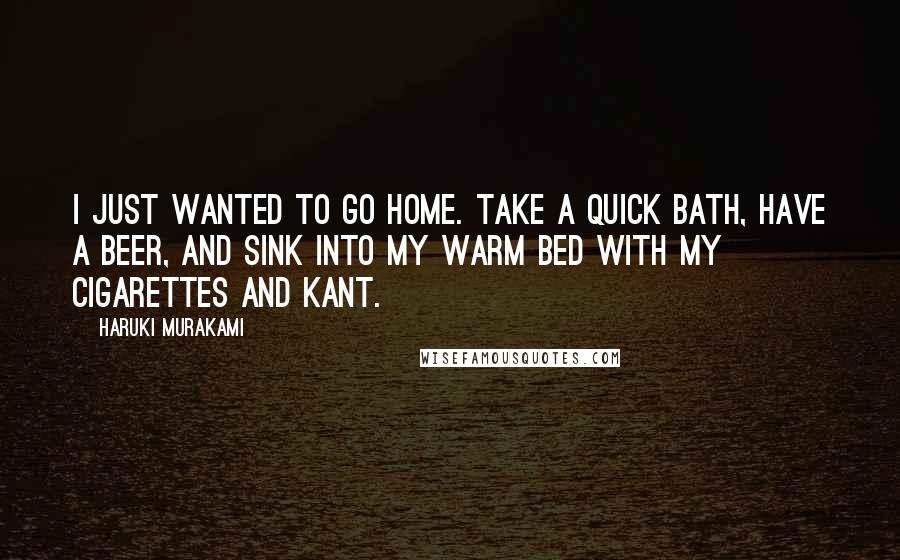 Haruki Murakami Quotes: I just wanted to go home. Take a quick bath, have a beer, and sink into my warm bed with my cigarettes and Kant.