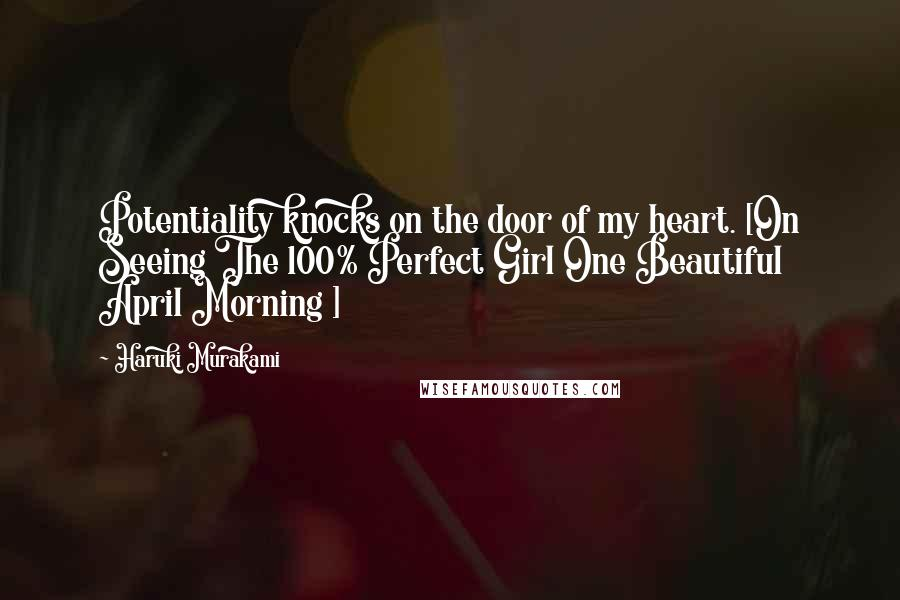 Haruki Murakami Quotes: Potentiality knocks on the door of my heart. [On Seeing The 100% Perfect Girl One Beautiful April Morning ]