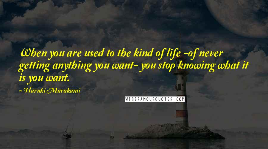 Haruki Murakami Quotes: When you are used to the kind of life -of never getting anything you want- you stop knowing what it is you want.