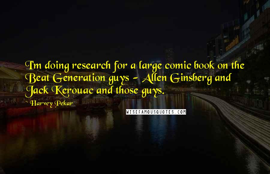 Harvey Pekar Quotes: I'm doing research for a large comic book on the Beat Generation guys - Allen Ginsberg and Jack Kerouac and those guys.