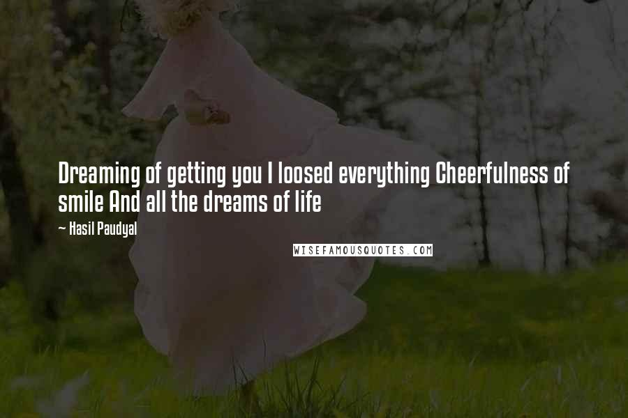 Hasil Paudyal Quotes: Dreaming of getting you I loosed everything Cheerfulness of smile And all the dreams of life