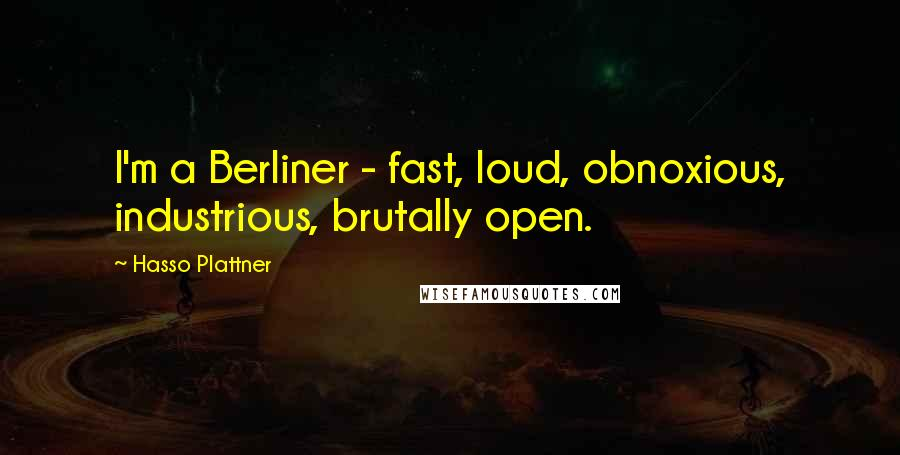 Hasso Plattner Quotes: I'm a Berliner - fast, loud, obnoxious, industrious, brutally open.