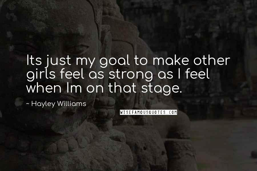 Hayley Williams Quotes: Its just my goal to make other girls feel as strong as I feel when Im on that stage.