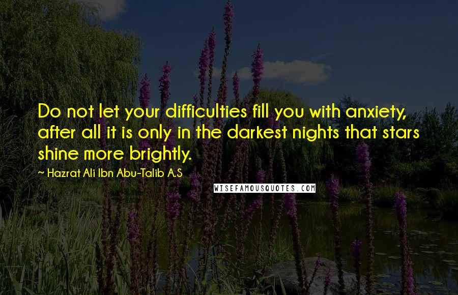 Hazrat Ali Ibn Abu-Talib A.S Quotes: Do not let your difficulties fill you with anxiety, after all it is only in the darkest nights that stars shine more brightly.