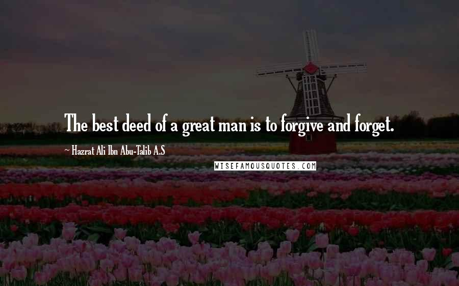Hazrat Ali Ibn Abu-Talib A.S Quotes: The best deed of a great man is to forgive and forget.