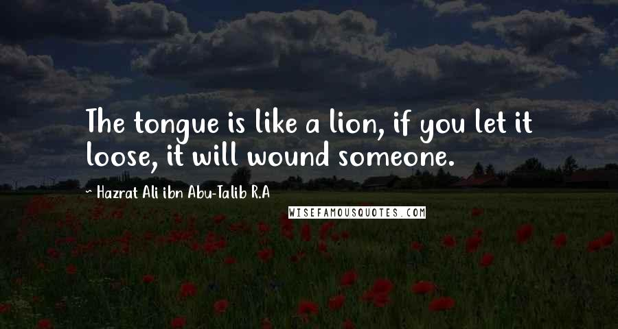 Hazrat Ali Ibn Abu-Talib R.A Quotes: The tongue is like a lion, if you let it loose, it will wound someone.