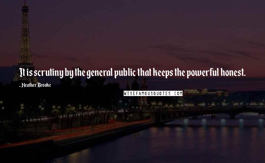 Heather Brooke Quotes: It is scrutiny by the general public that keeps the powerful honest.