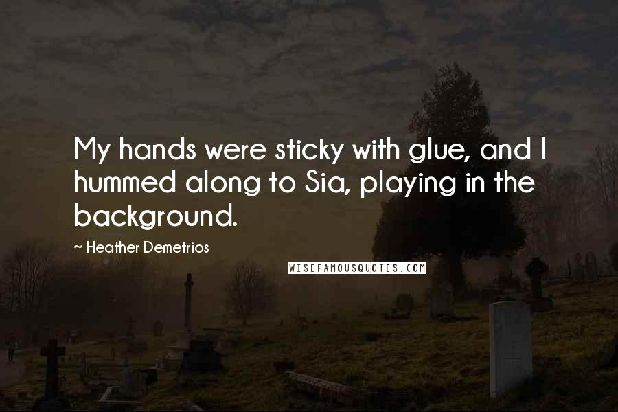 Heather Demetrios Quotes: My hands were sticky with glue, and I hummed along to Sia, playing in the background.