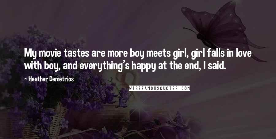 Heather Demetrios Quotes: My movie tastes are more boy meets girl, girl falls in love with boy, and everything's happy at the end, I said.