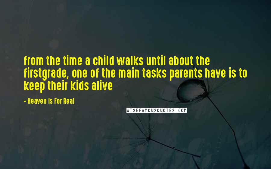 Heaven Is For Real Quotes: from the time a child walks until about the firstgrade, one of the main tasks parents have is to keep their kids alive