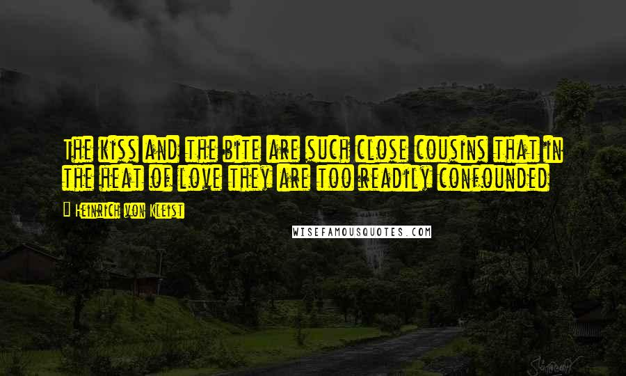Heinrich Von Kleist Quotes: The kiss and the bite are such close cousins that in the heat of love they are too readily confounded