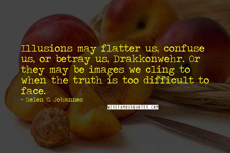 Helen C. Johannes Quotes: Illusions may flatter us, confuse us, or betray us, Drakkonwehr. Or they may be images we cling to when the truth is too difficult to face.