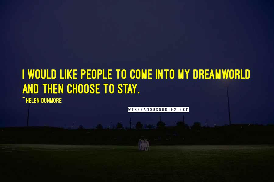 Helen Dunmore Quotes: I would like people to come into my Dreamworld and then choose to stay.