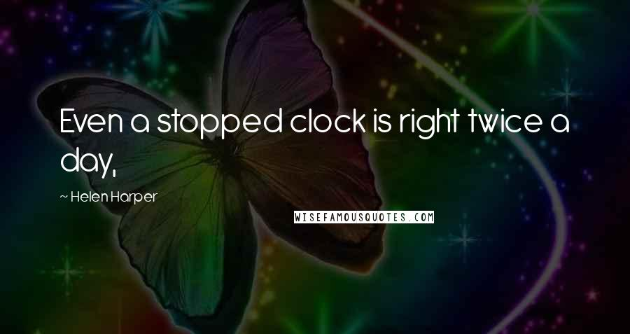 Helen Harper Quotes: Even a stopped clock is right twice a day,