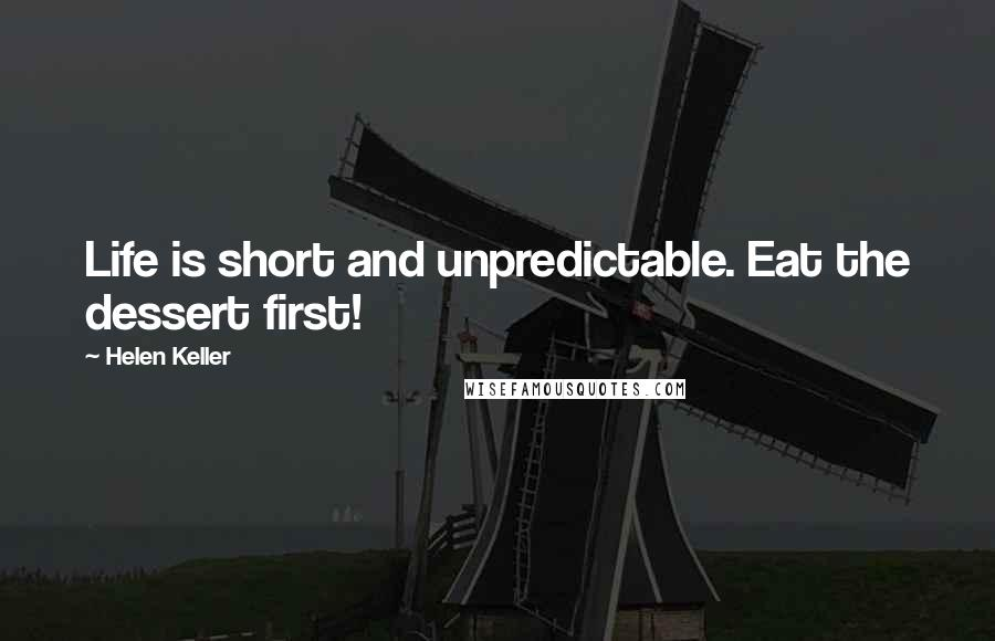 Helen Keller Quotes: Life is short and unpredictable. Eat the dessert first!