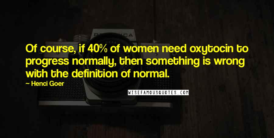 Henci Goer Quotes: Of course, if 40% of women need oxytocin to progress normally, then something is wrong with the definition of normal.
