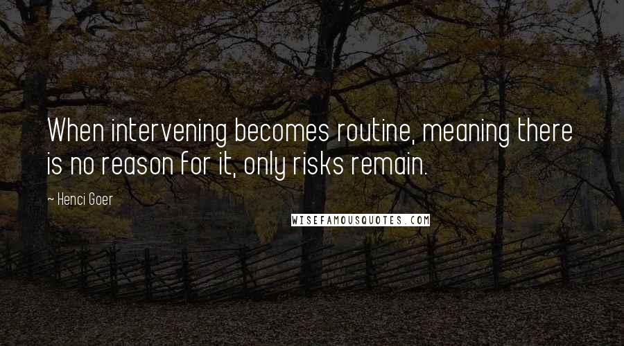 Henci Goer Quotes: When intervening becomes routine, meaning there is no reason for it, only risks remain.