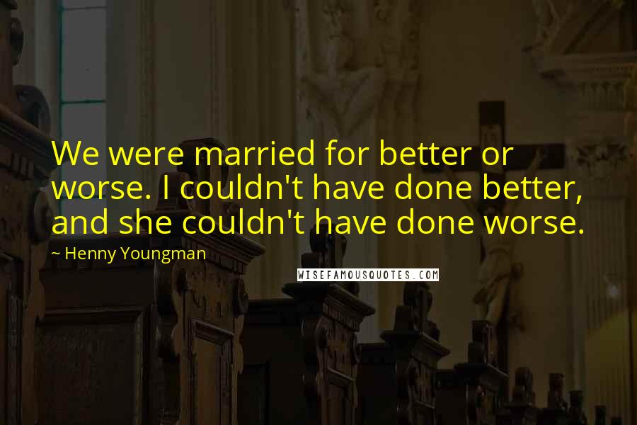 Henny Youngman Quotes: We were married for better or worse. I couldn't have done better, and she couldn't have done worse.