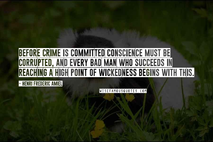 Henri Frederic Amiel Quotes: Before crime is committed conscience must be corrupted, and every bad man who succeeds in reaching a high point of wickedness begins with this.