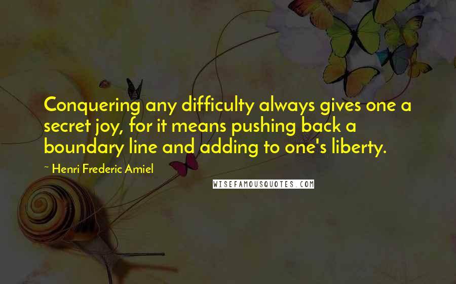 Henri Frederic Amiel Quotes: Conquering any difficulty always gives one a secret joy, for it means pushing back a boundary line and adding to one's liberty.