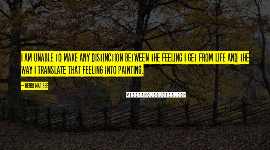Henri Matisse Quotes: I am unable to make any distinction between the feeling I get from life and the way I translate that feeling into painting.