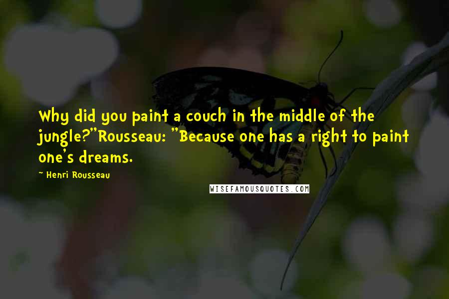 "Henri Rousseau Quotes: Why did you paint a couch in the middle of the jungle?""Rousseau: ""Because one has a right to paint one's dreams."